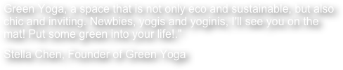 "Green Yoga, a space that is not only eco and sustainable, but also chic and inviting. Newbies, yogis and yoginis, I'll see you on the mat! Put some green into your life!."" Stella Chen, Founder of Green Yoga"